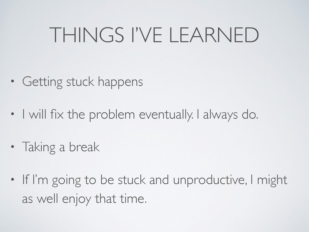 THINGS I'VE LEARNED • Getting stuck happens • I...