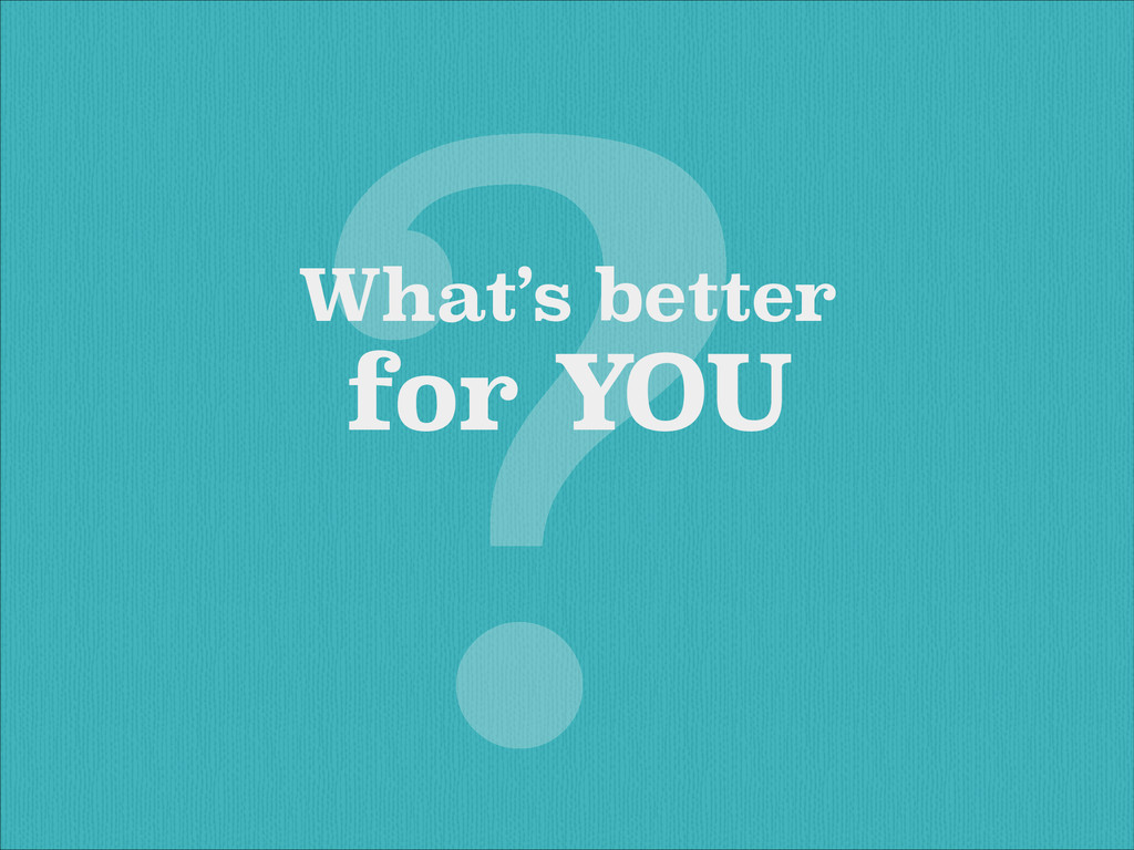 What's better for YOU ?