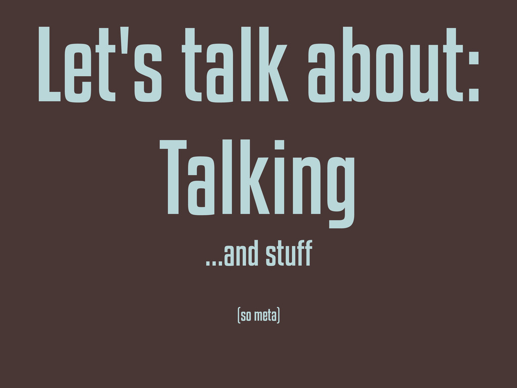 Let's talk about: Talking ...and stuff (so meta)
