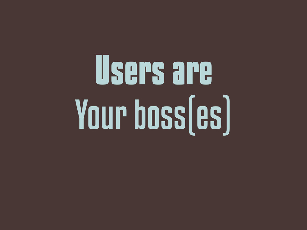 Users are Your boss(es)