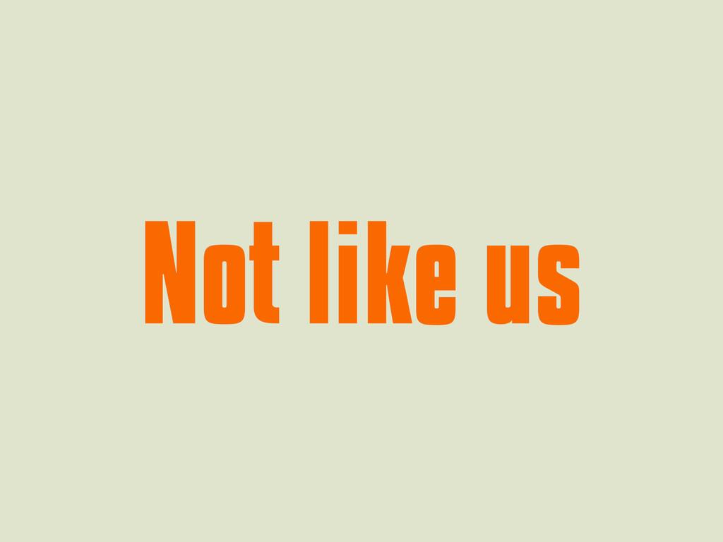 Not like us Not like us