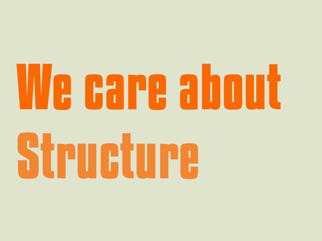 We care about We care about Structure Structure