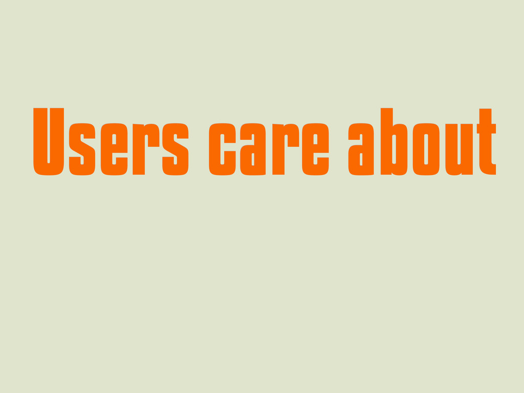 Users care about Users care about