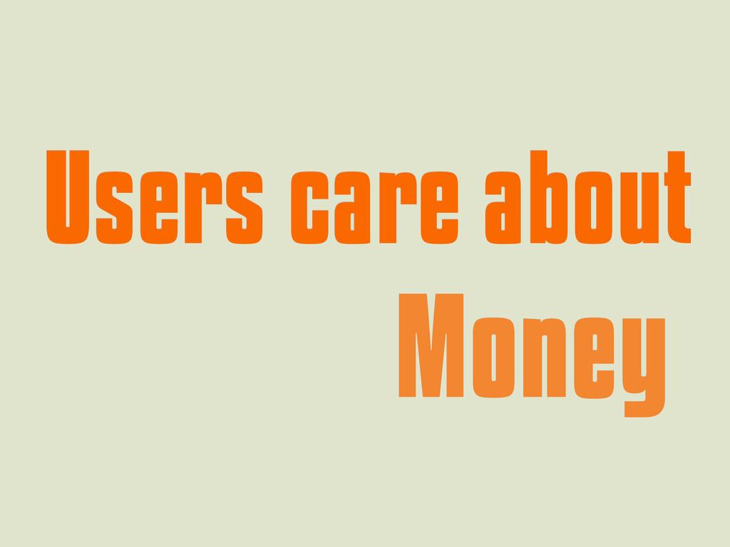 Users care about Users care about Money Money