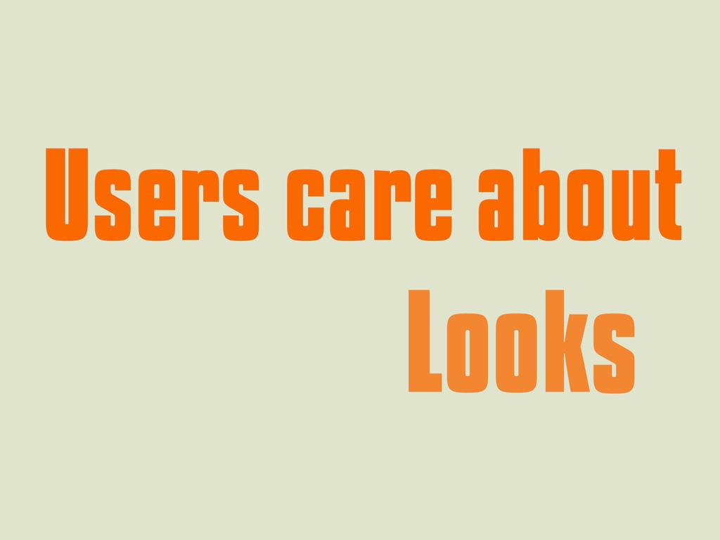 Users care about Users care about Looks Looks