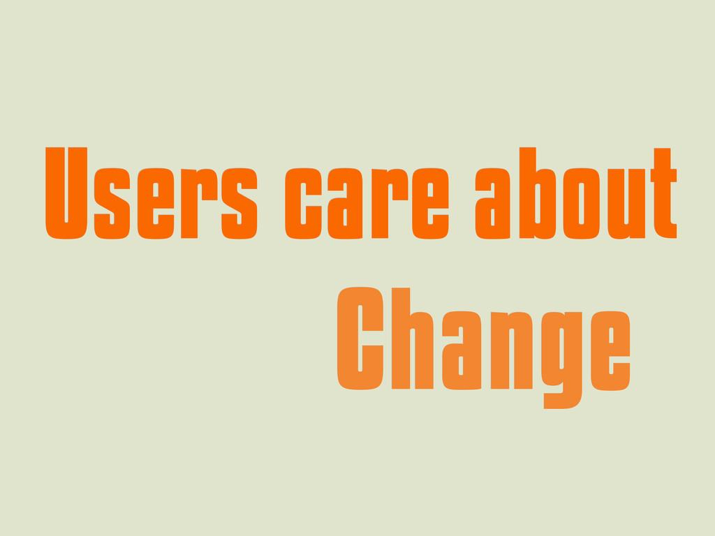 Users care about Users care about Change Change