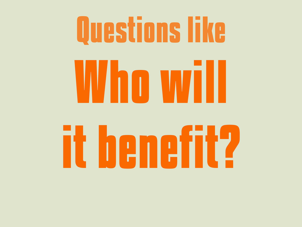 Questions like Who will Who will it benefit? it...