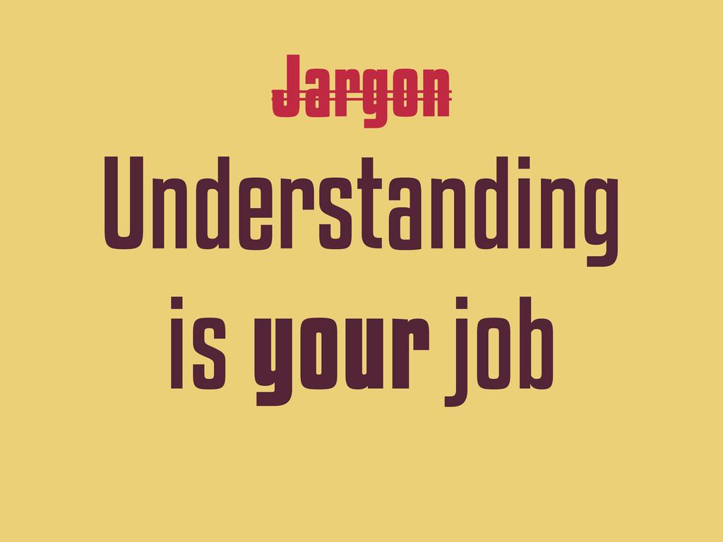 Jargon Understanding is your job