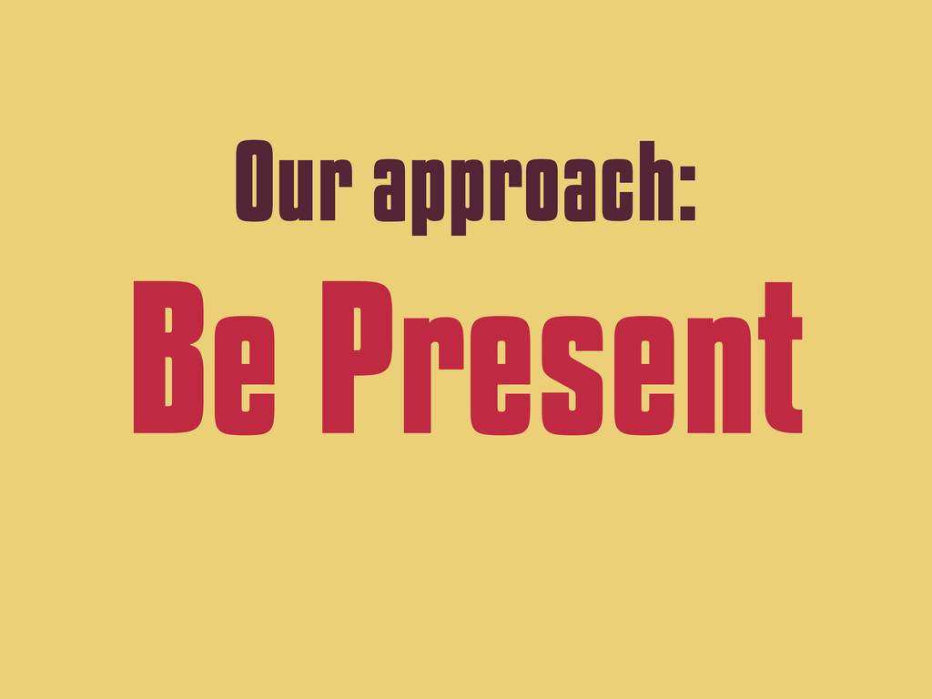 Our approach: Be Present