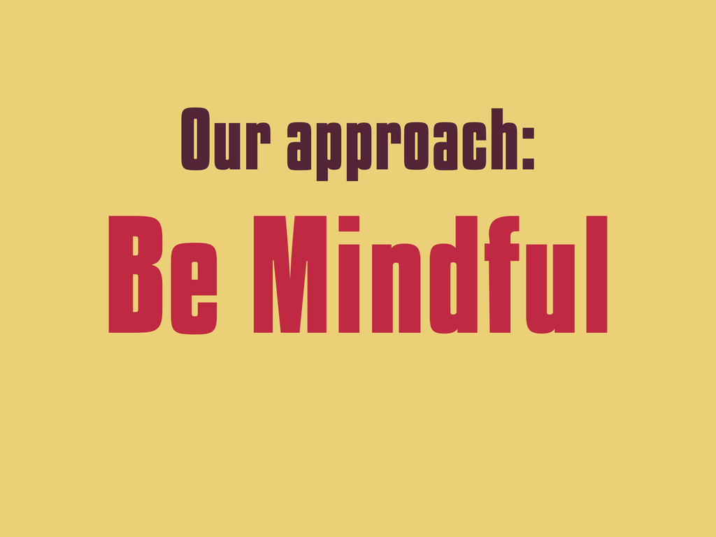 Our approach: Be Mindful