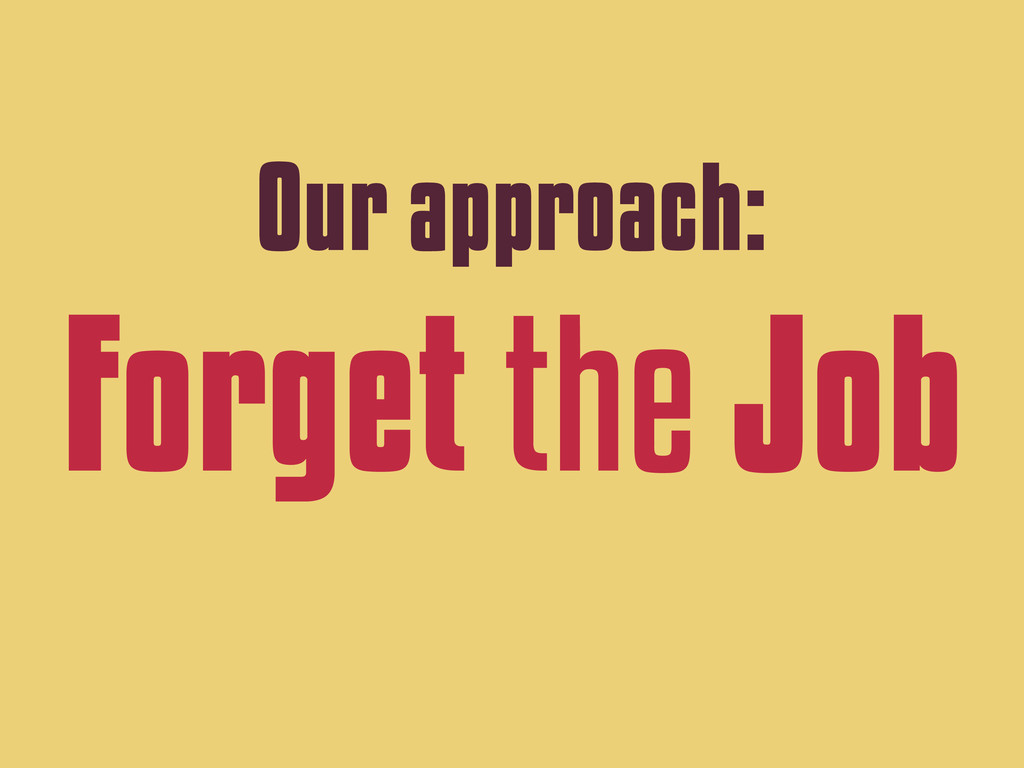 Our approach: Forget the Job