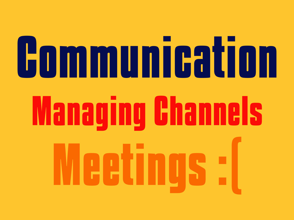 Communication Managing Channels Meetings :(