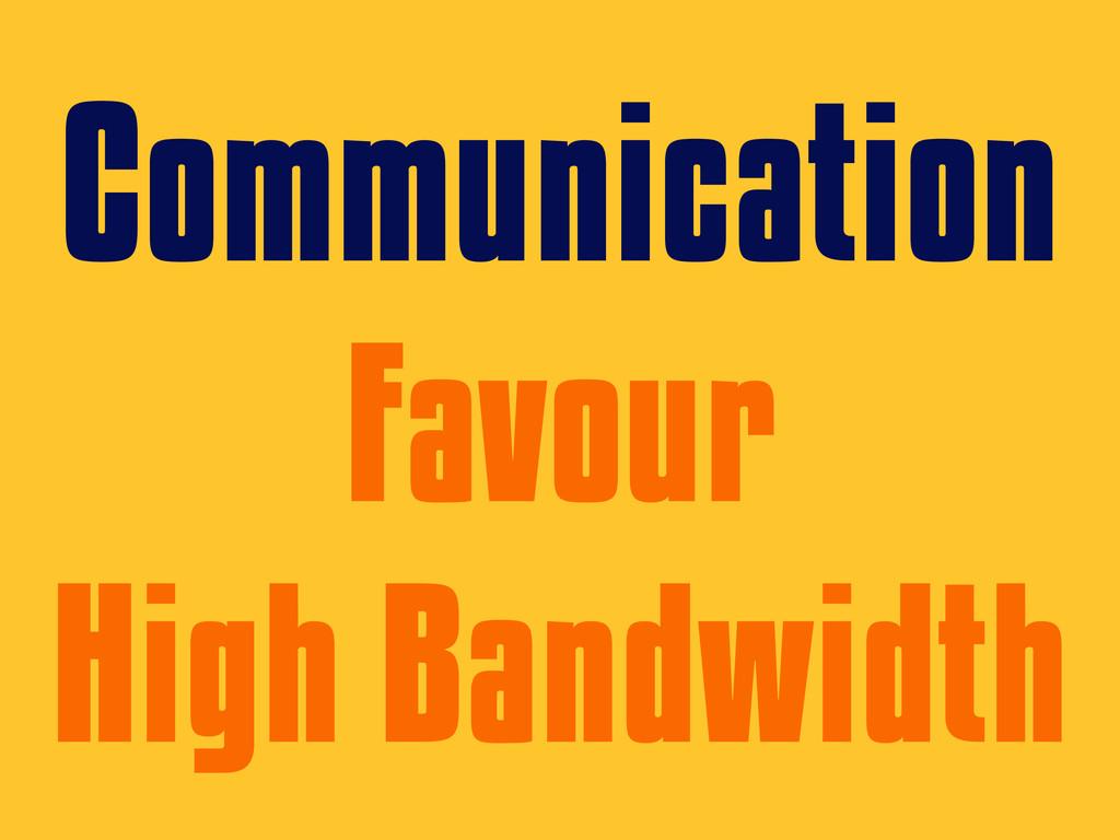 Communication Favour High Bandwidth