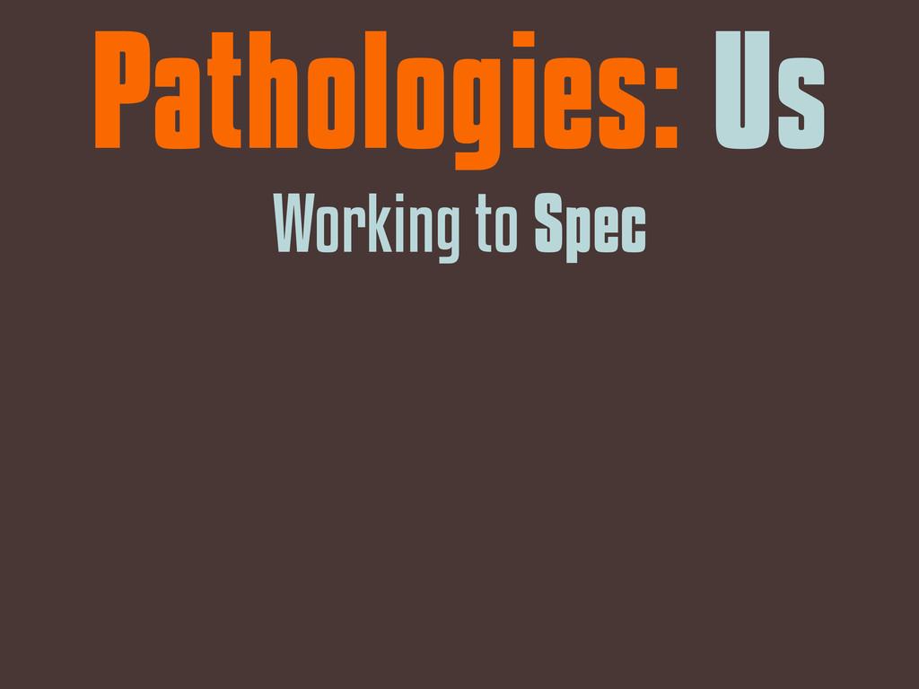 Pathologies: Us Working to Spec