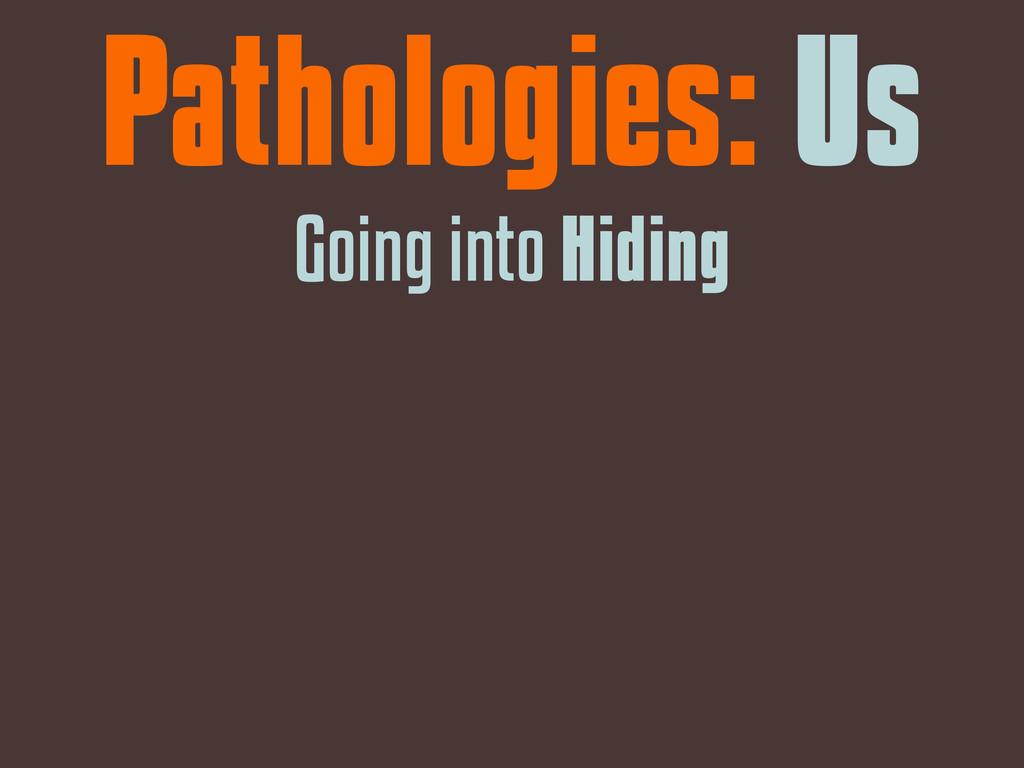 Pathologies: Us Going into Hiding