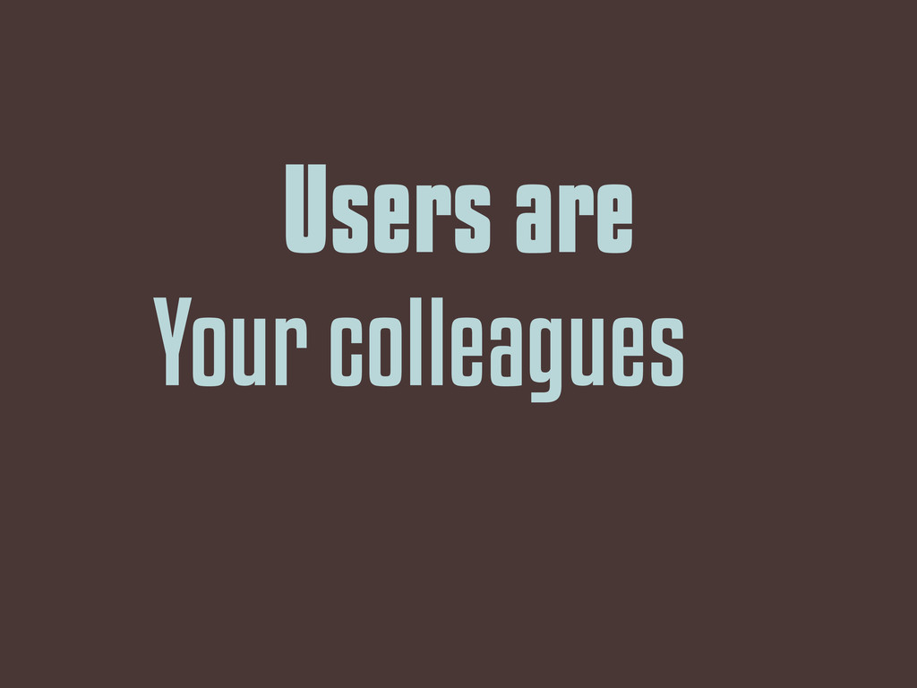 Users are Your colleagues