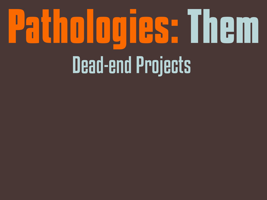 Pathologies: Them Dead-end Projects