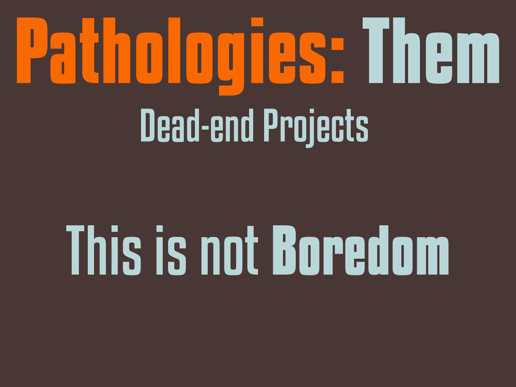 Pathologies: Them Dead-end Projects This is not...