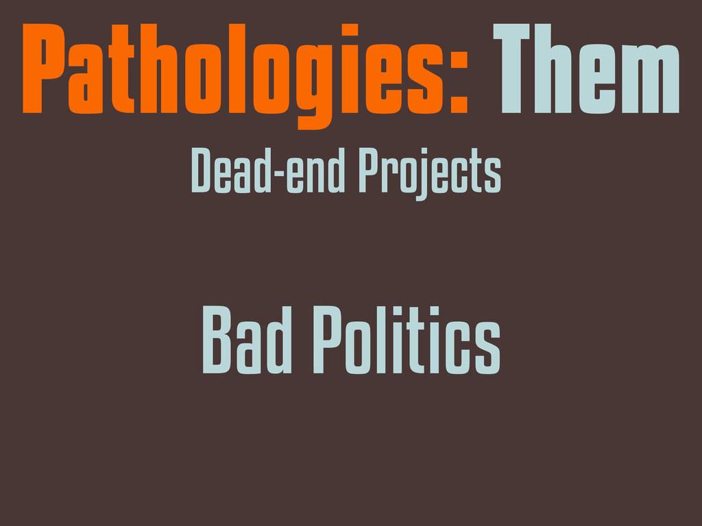 Pathologies: Them Dead-end Projects Bad Politics