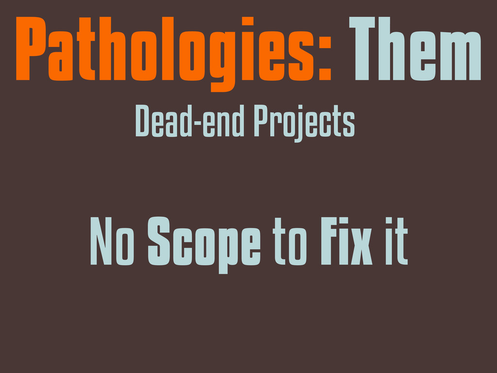Pathologies: Them Dead-end Projects No Scope to...