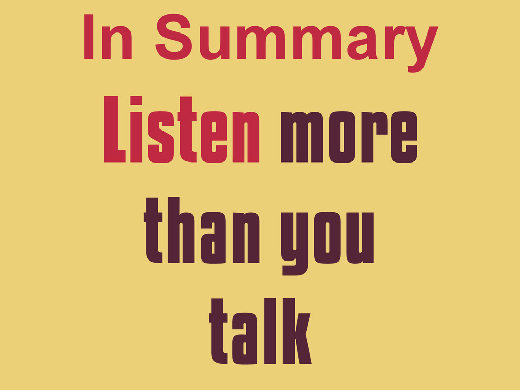 Listen more than you talk In Summary