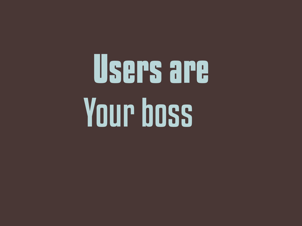 Users are Your boss