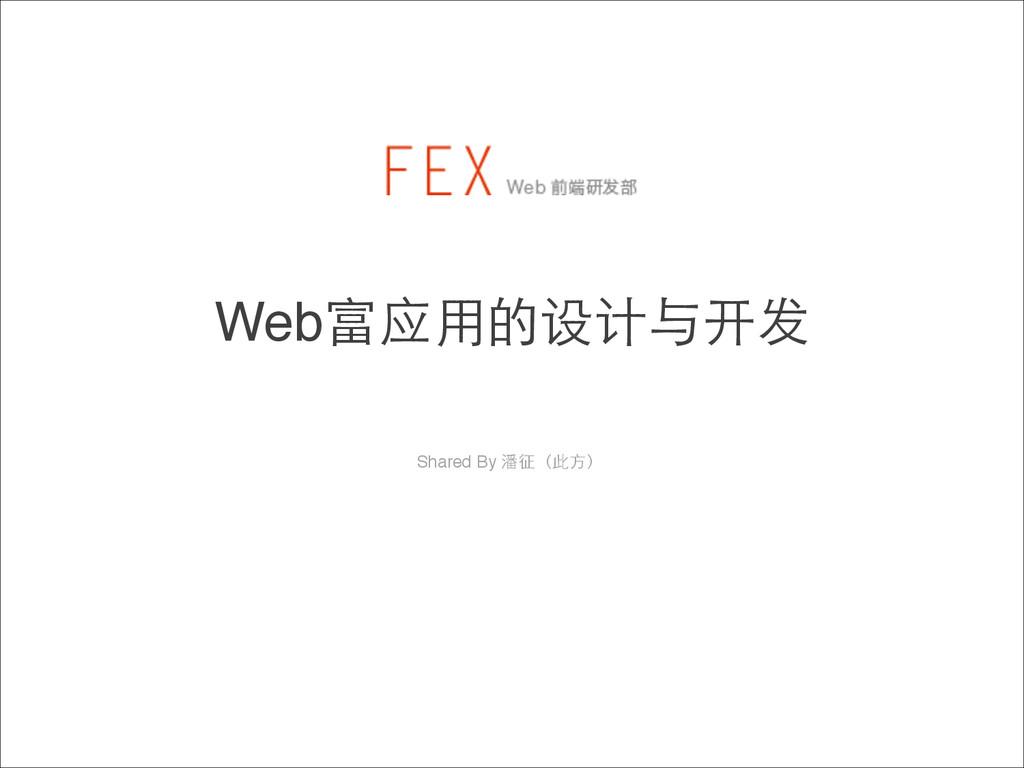 Web富应⽤用的设计与开发 Shared By 潘征(此⽅方)!