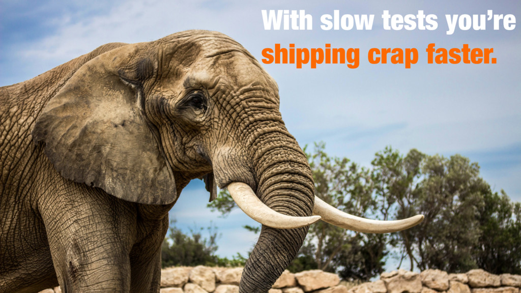 With slow tests you're shipping crap faster.