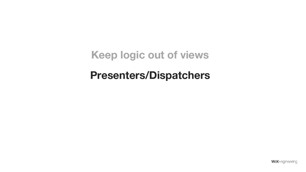 Presenters/Dispatchers Keep logic out of views
