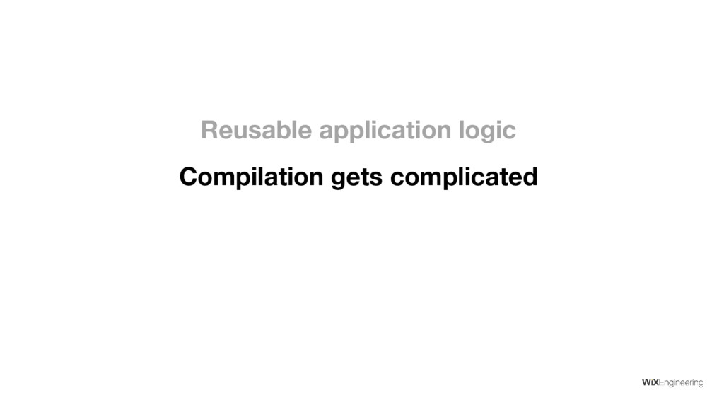 Compilation gets complicated Reusable applicati...