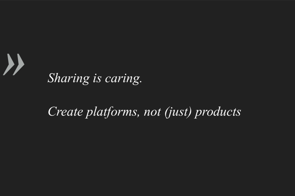 » Sharing is caring. Create platforms, not (jus...