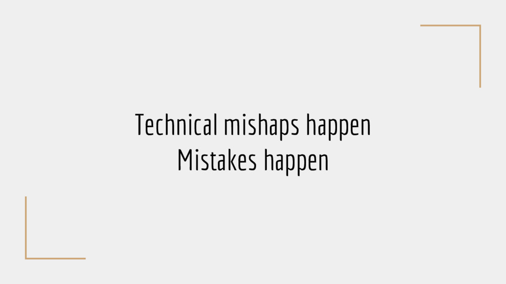 Technical mishaps happen Mistakes happen