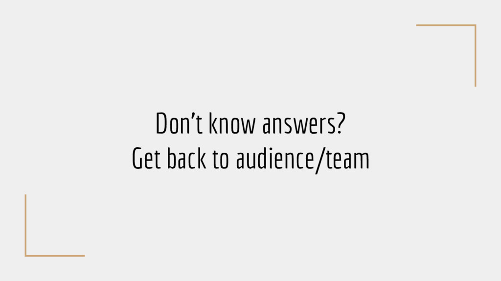 Don't know answers? Get back to audience/team