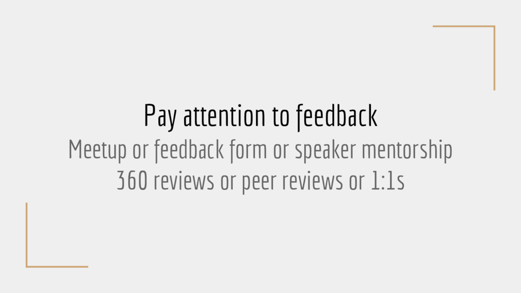 Pay attention to feedback Meetup or feedback fo...