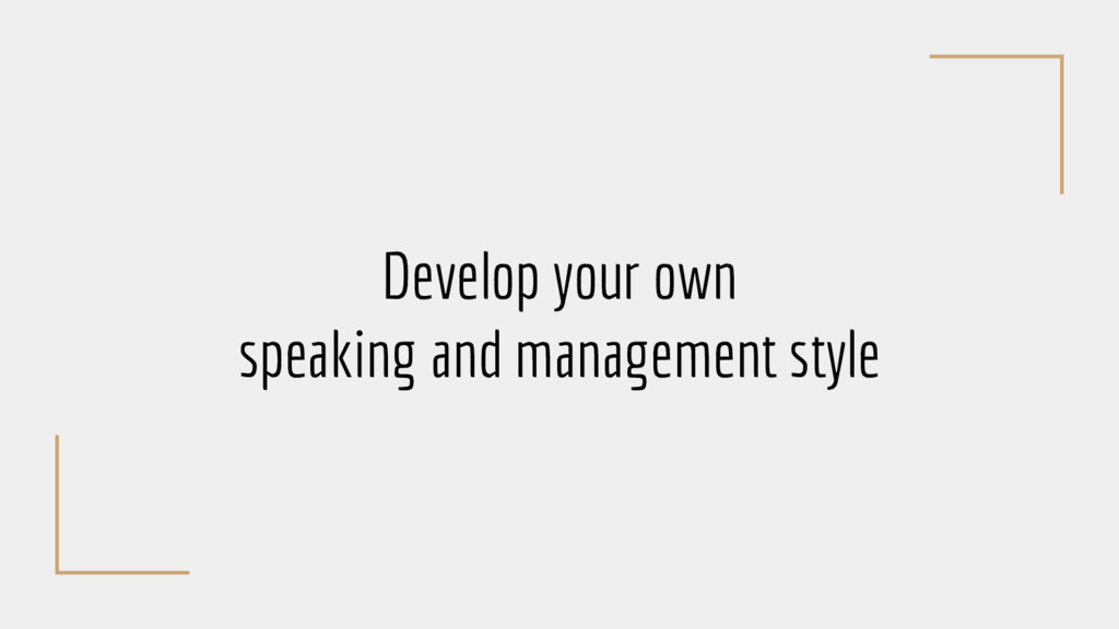 Develop your own speaking and management style