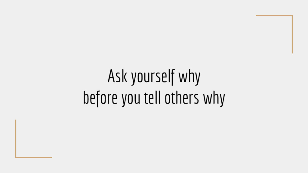 Ask yourself why before you tell others why