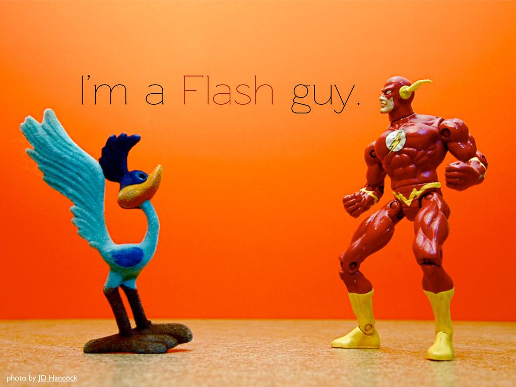 I'm a Flash guy. photo by JD Hancock