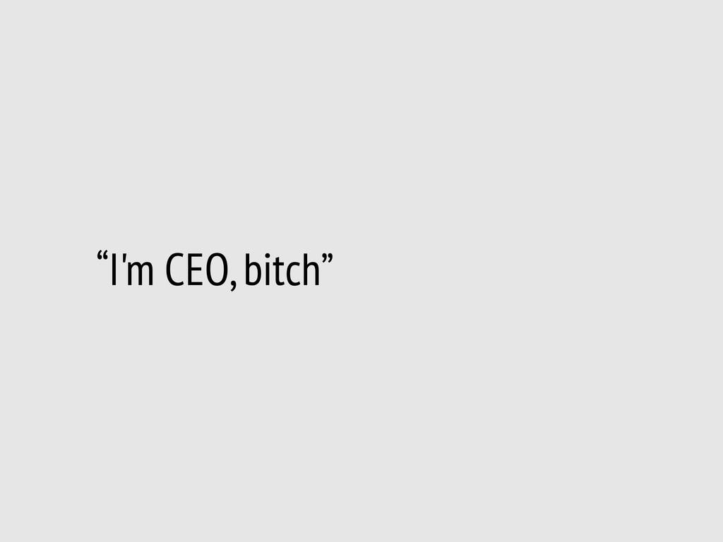 """""""I'm CEO, bitch"""""""