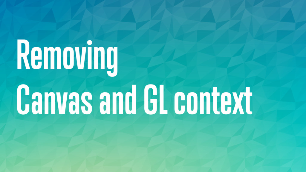 Removing Canvas and GL context
