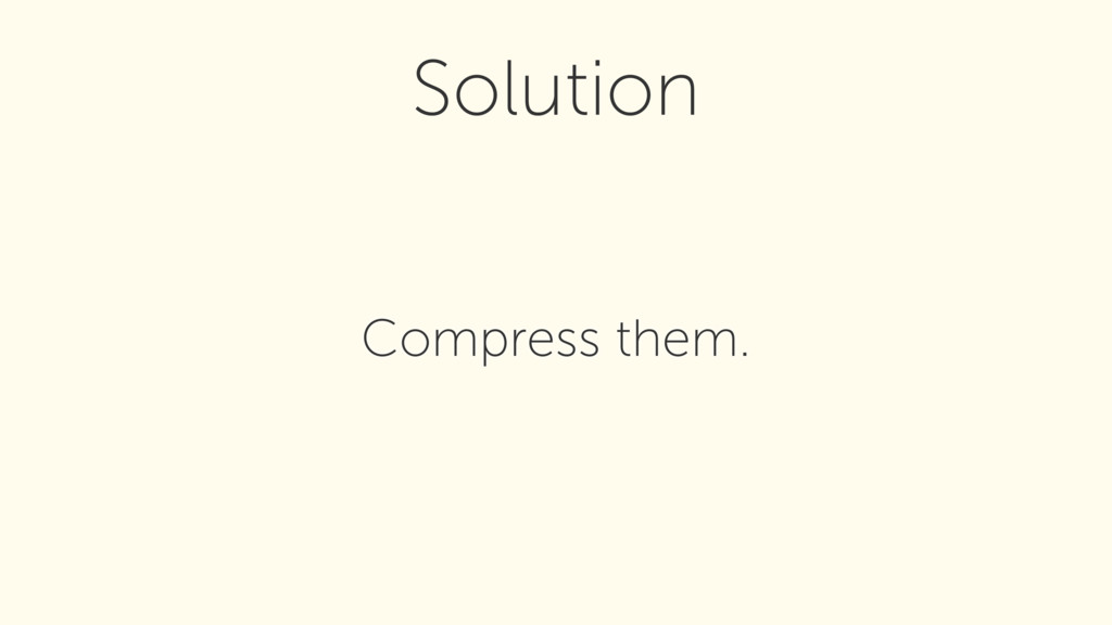 Compress them. Solution