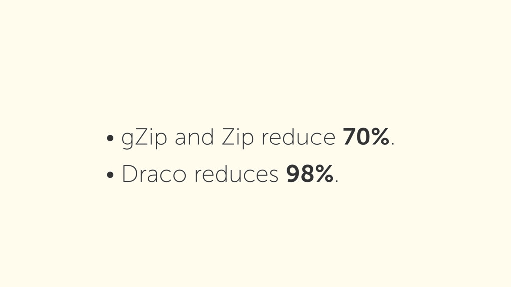 • gZip and Zip reduce 70%. • Draco reduces 98%.