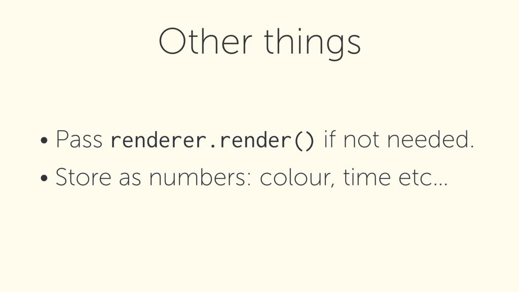 • Pass renderer.render() if not needed. • Store...