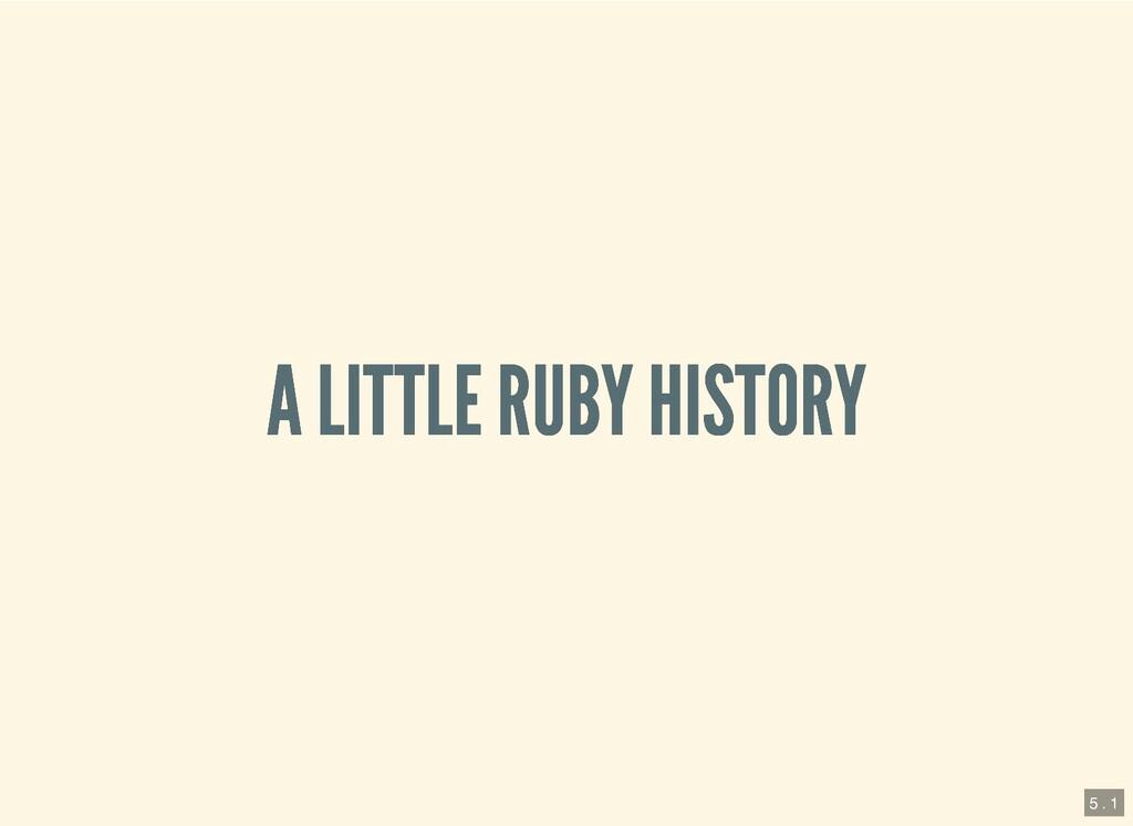 A LITTLE RUBY HISTORY A LITTLE RUBY HISTORY 5 ....