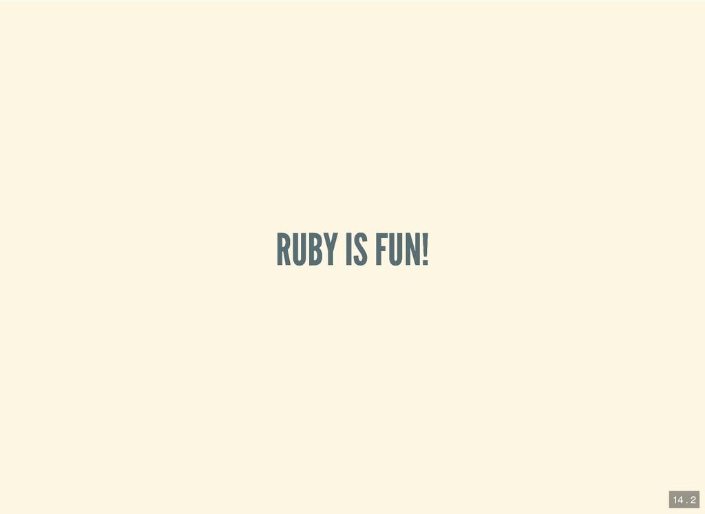 RUBY IS FUN! RUBY IS FUN! 14 . 2