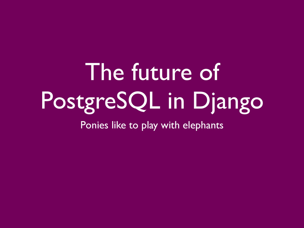 The future of PostgreSQL in Django Ponies like ...