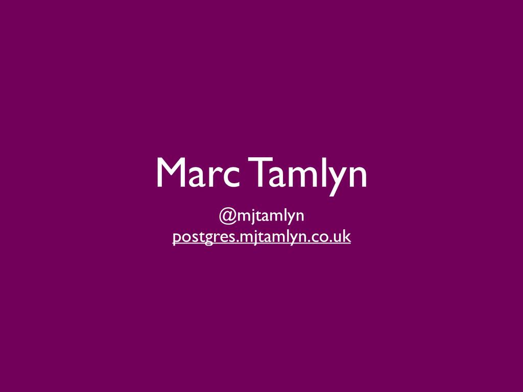 Marc Tamlyn @mjtamlyn  postgres.mjtamlyn.co.uk