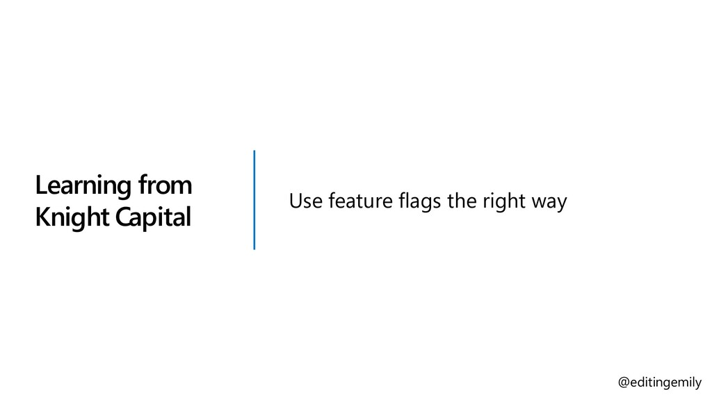 Learning from Knight Capital Use feature flags ...