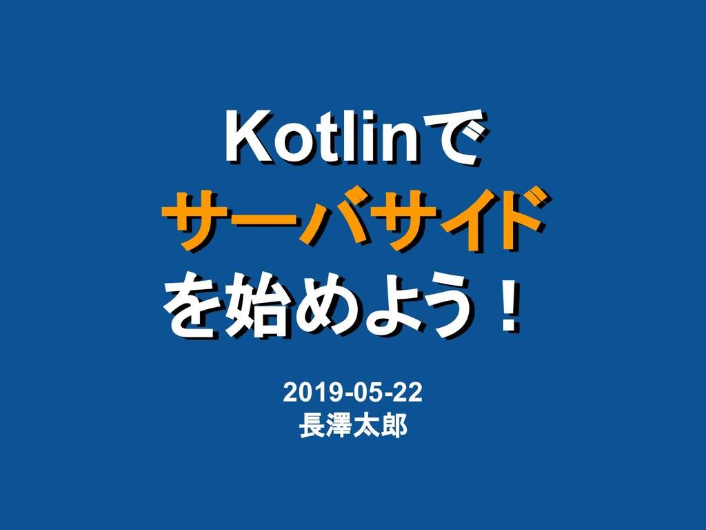 Kotlinで サーバサイド を始めよう! 2019-05-22 長澤太郎
