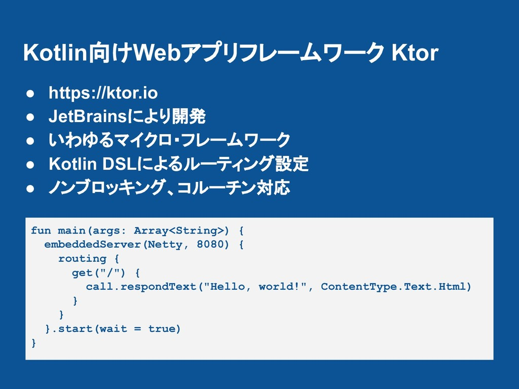 Kotlin向けWebアプリフレームワーク Ktor ● https://ktor.io ● ...