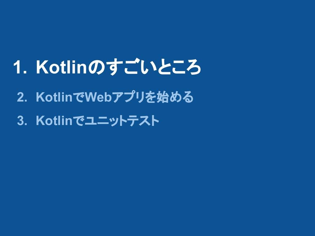 1. Kotlinのすごいところ 2. KotlinでWebアプリを始める 3. Kotlin...